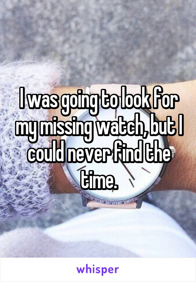 I was going to look for my missing watch, but I could never find the time.
