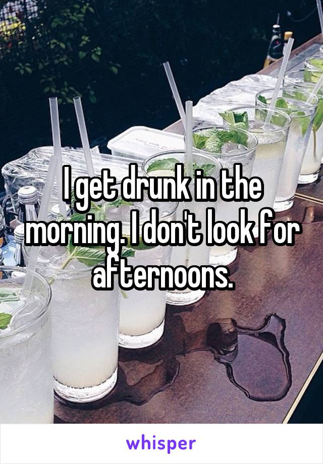 I get drunk in the morning. I don't look for afternoons.