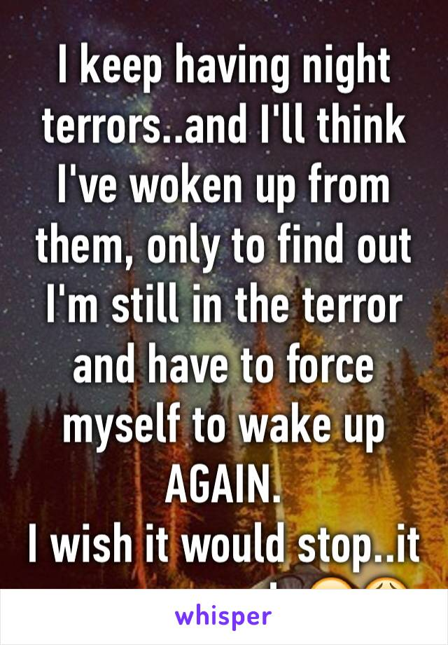 I keep having night terrors..and I'll think I've woken up from them, only to find out I'm still in the terror and have to force myself to wake up AGAIN. I wish it would stop..it seems so real. 😭😩