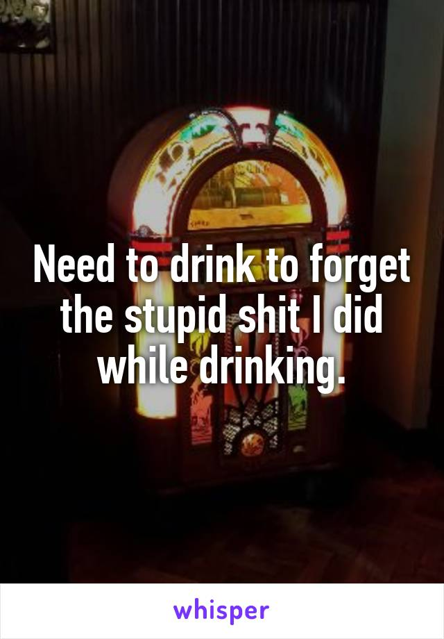 Need to drink to forget the stupid shit I did while drinking.