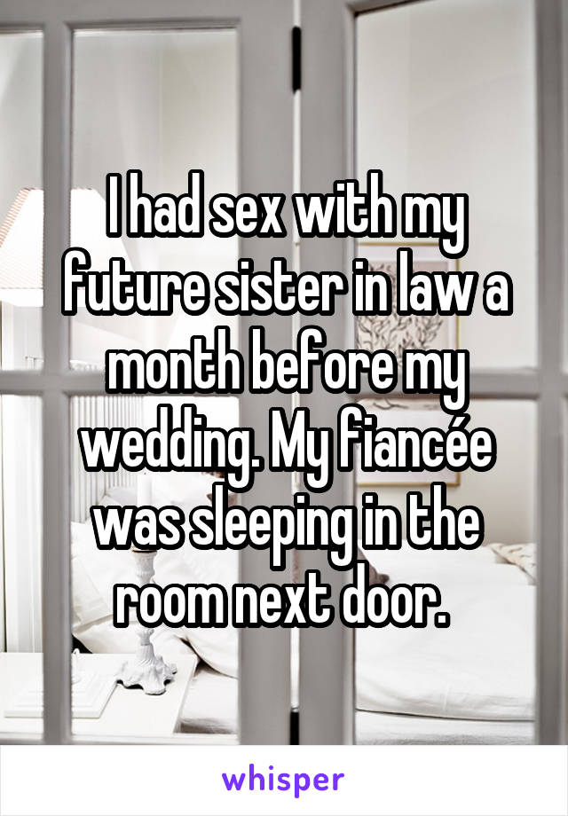 I had sex with my future sister in law a month before my wedding. My fiancée was sleeping in the room next door.