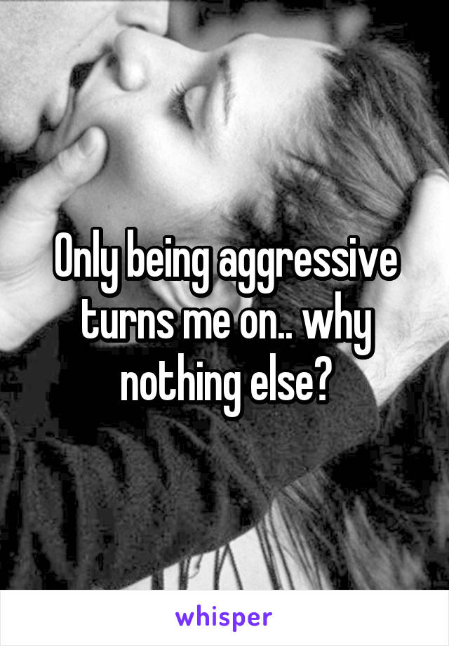 Only being aggressive turns me on.. why nothing else?