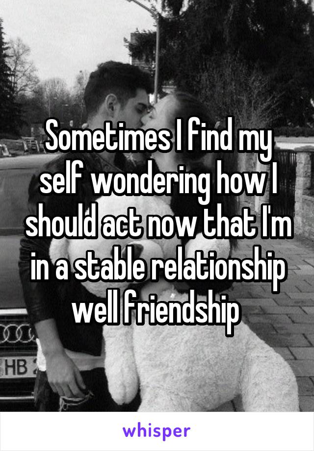 Sometimes I find my self wondering how I should act now that I'm in a stable relationship well friendship