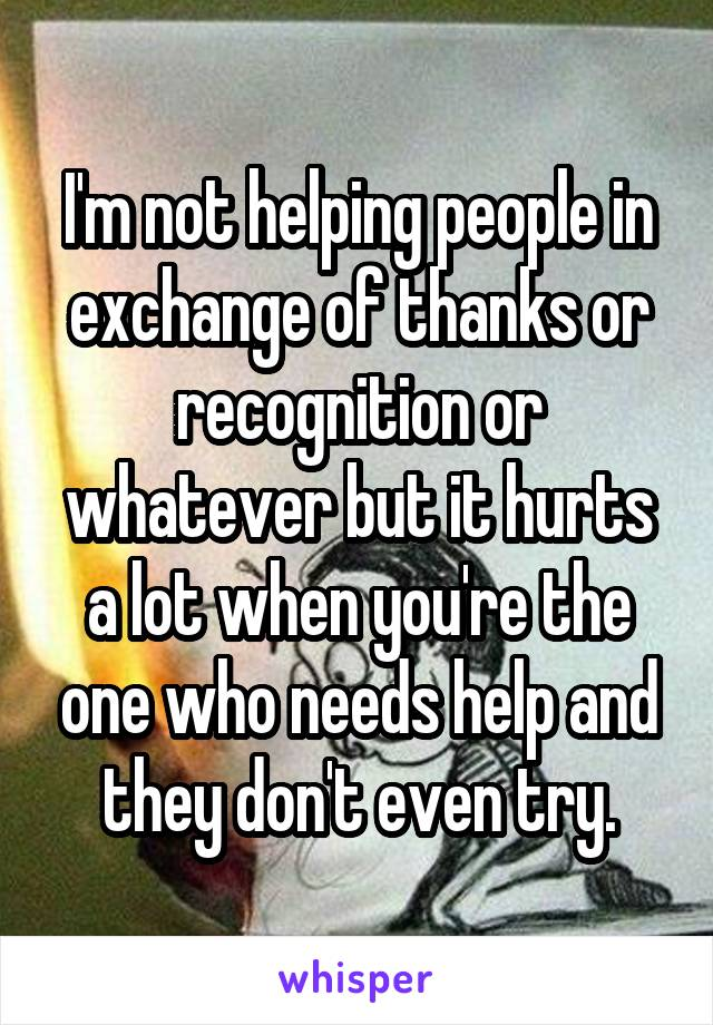 I'm not helping people in exchange of thanks or recognition or whatever but it hurts a lot when you're the one who needs help and they don't even try.