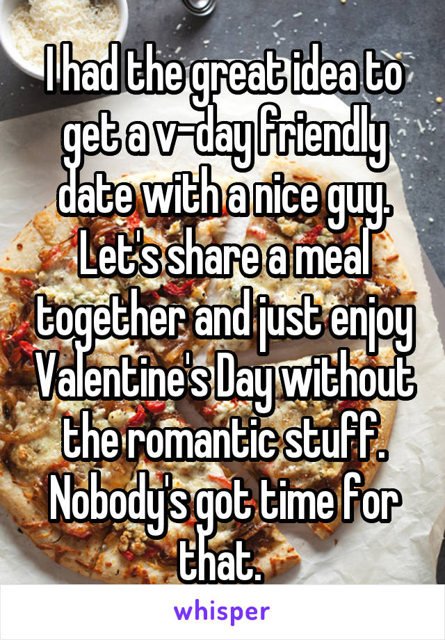 I had the great idea to get a v-day friendly date with a nice guy. Let's share a meal together and just enjoy Valentine's Day without the romantic stuff. Nobody's got time for that.