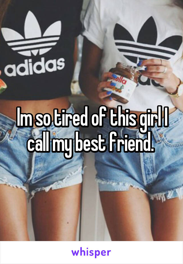 Im so tired of this girl I call my best friend.