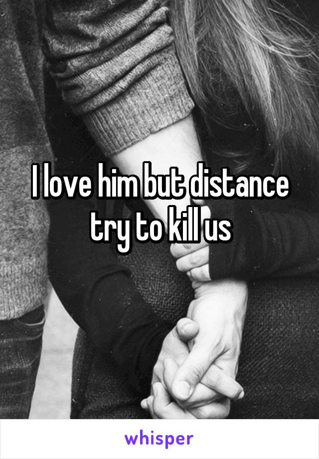 I love him but distance try to kill us