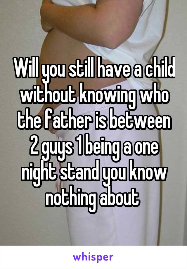 Will you still have a child without knowing who the father is between 2 guys 1 being a one night stand you know nothing about