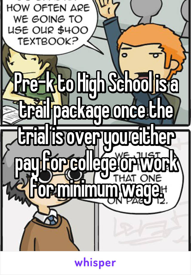 Pre-k to High School is a trail package once the trial is over you either pay for college or work for minimum wage.