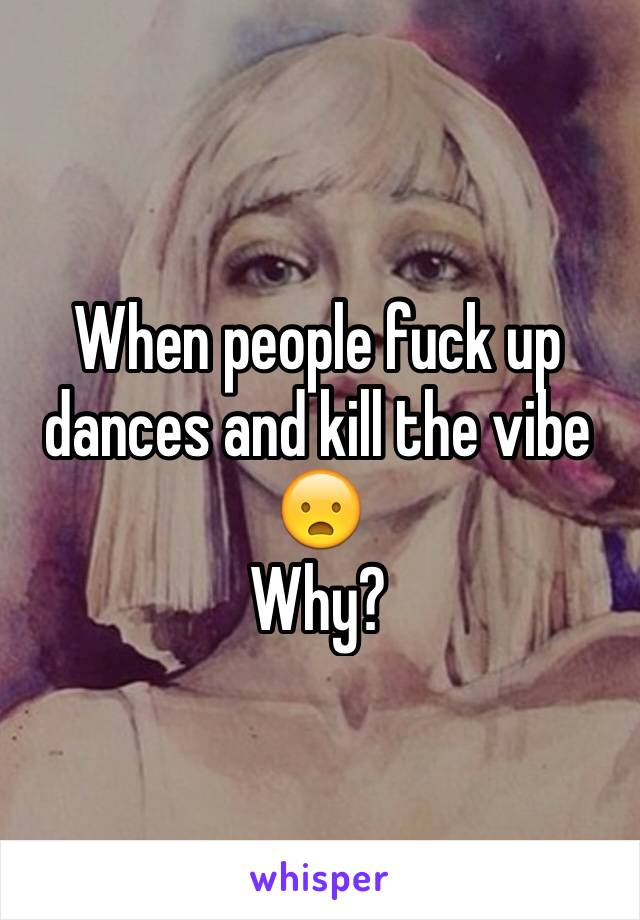 When people fuck up dances and kill the vibe 😦 Why?