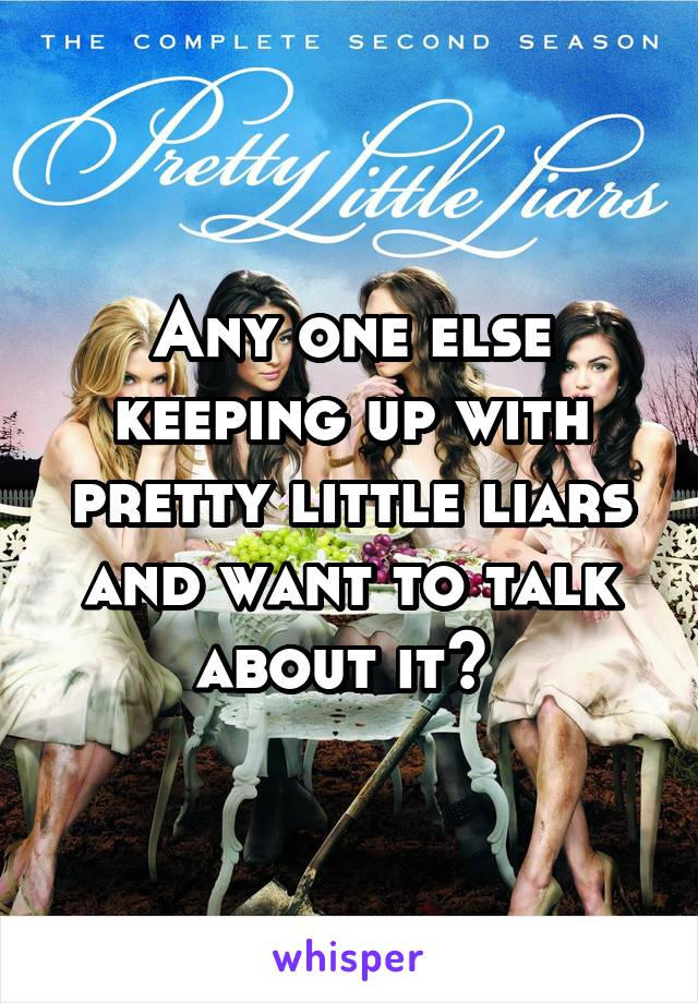 Any one else keeping up with pretty little liars and want to talk about it?