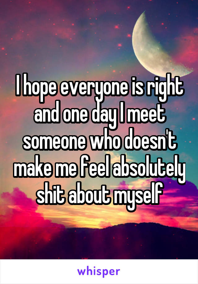 I hope everyone is right and one day I meet someone who doesn't make me feel absolutely shit about myself