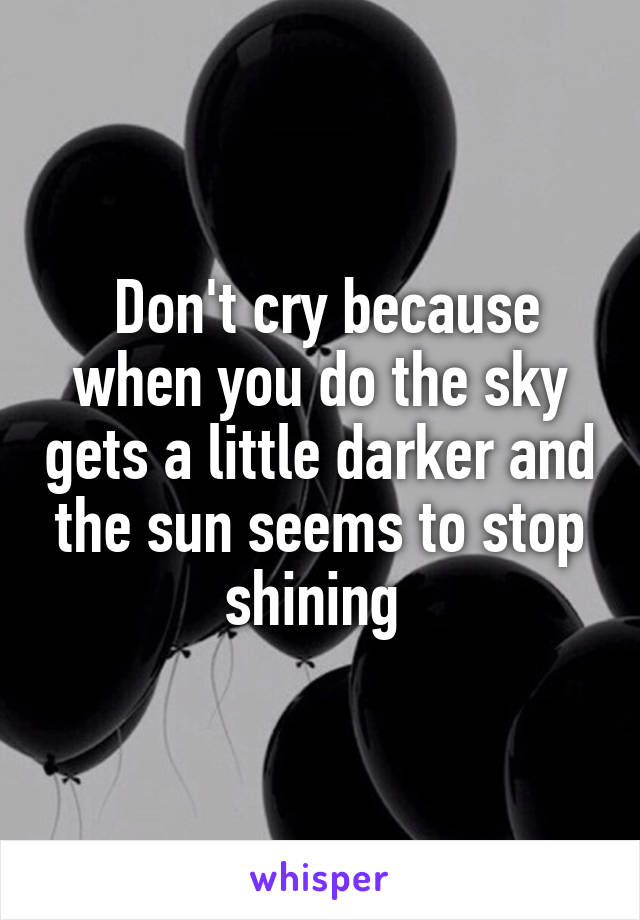 Don't cry because when you do the sky gets a little darker and the sun seems to stop shining