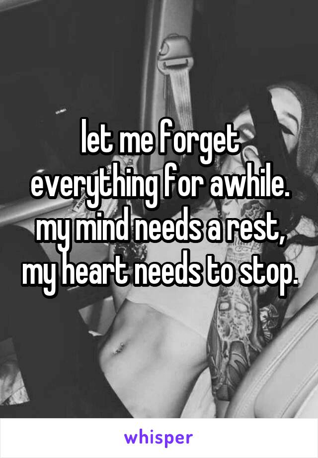 let me forget everything for awhile. my mind needs a rest, my heart needs to stop.