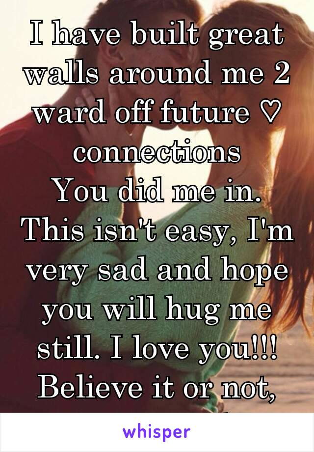 I have built great walls around me 2 ward off future ♡ connections You did me in. This isn't easy, I'm very sad and hope you will hug me still. I love you!!! Believe it or not, it's true, I do.