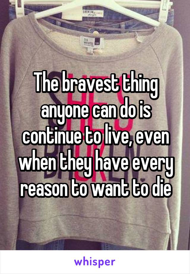 The bravest thing anyone can do is continue to live, even when they have every reason to want to die