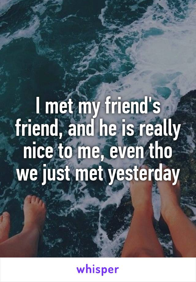 I met my friend's friend, and he is really nice to me, even tho we just met yesterday