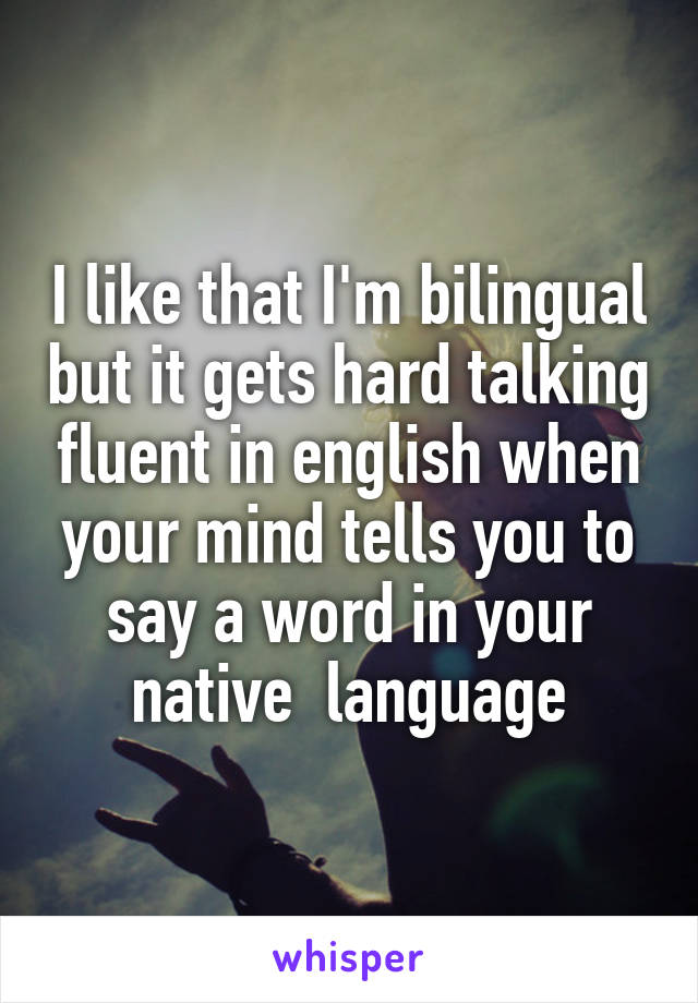 I like that I'm bilingual but it gets hard talking fluent in english when your mind tells you to say a word in your native  language