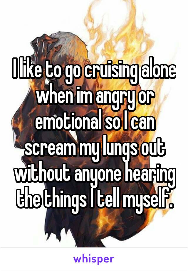 I like to go cruising alone when im angry or emotional so I can scream my lungs out without anyone hearing the things I tell myself.