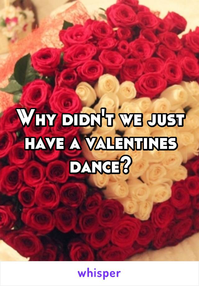 Why didn't we just have a valentines dance?