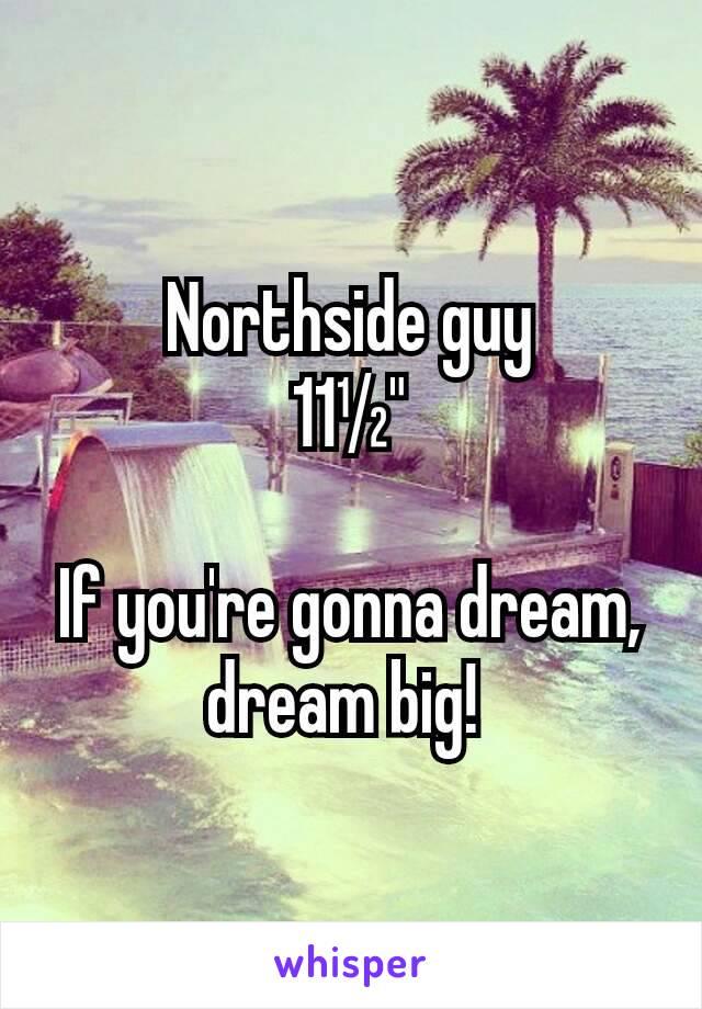 "Northside guy 11½""  If you're gonna dream, dream big!"