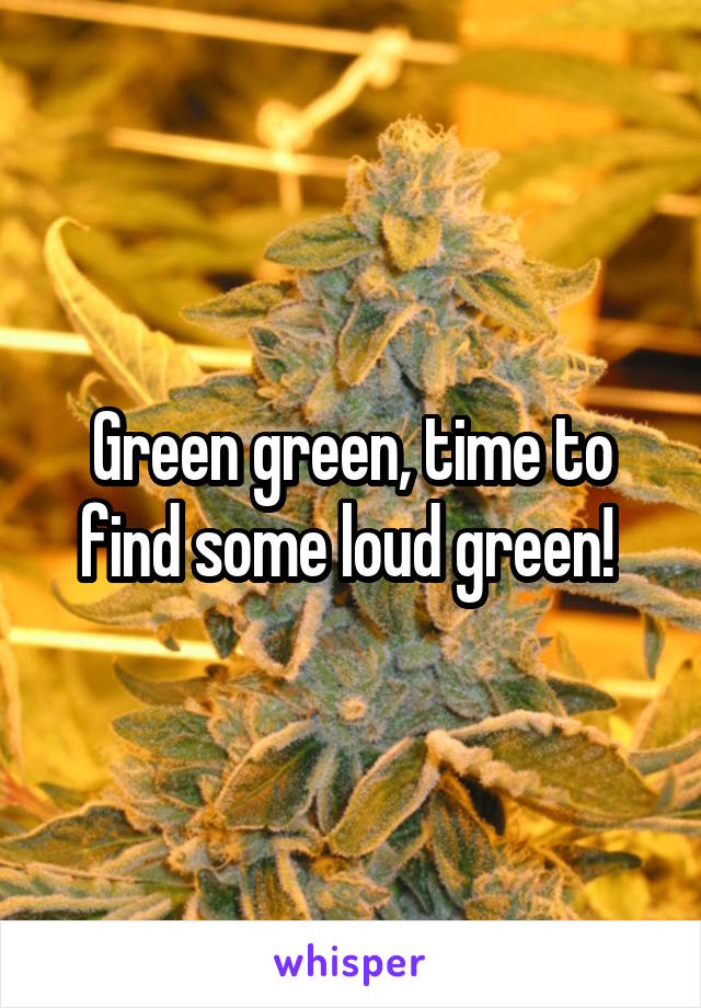 Green green, time to find some loud green!