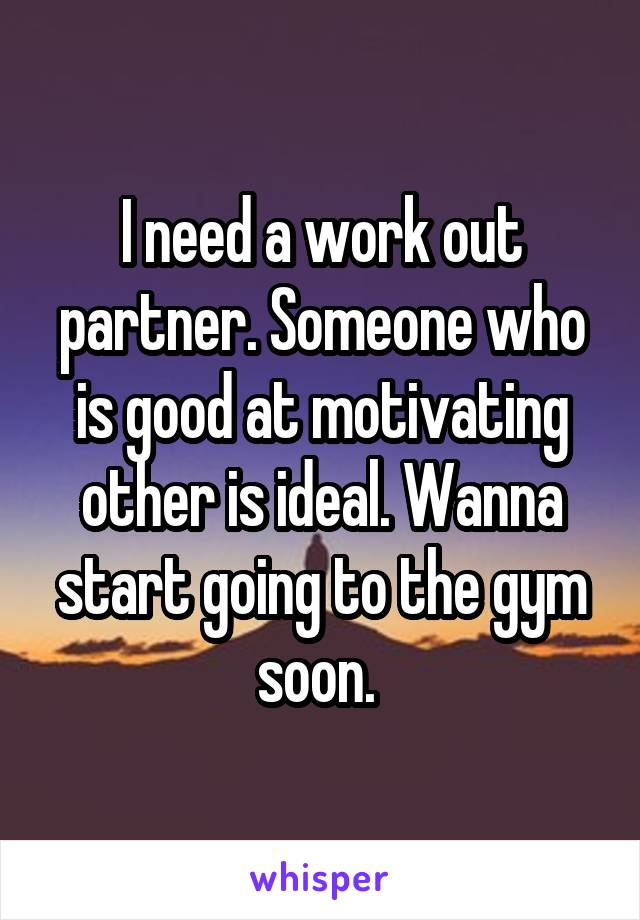 I need a work out partner. Someone who is good at motivating other is ideal. Wanna start going to the gym soon.