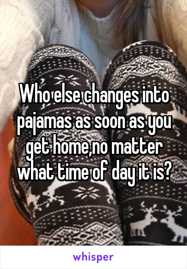 Who else changes into pajamas as soon as you get home,no matter what time of day it is?