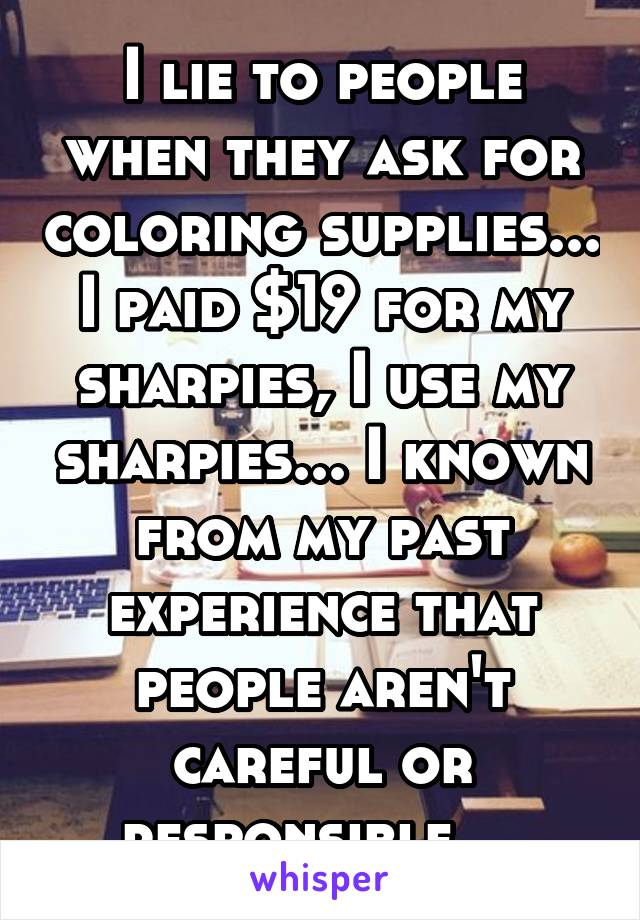 I lie to people when they ask for coloring supplies... I paid $19 for my sharpies, I use my sharpies... I known from my past experience that people aren't careful or responsible....