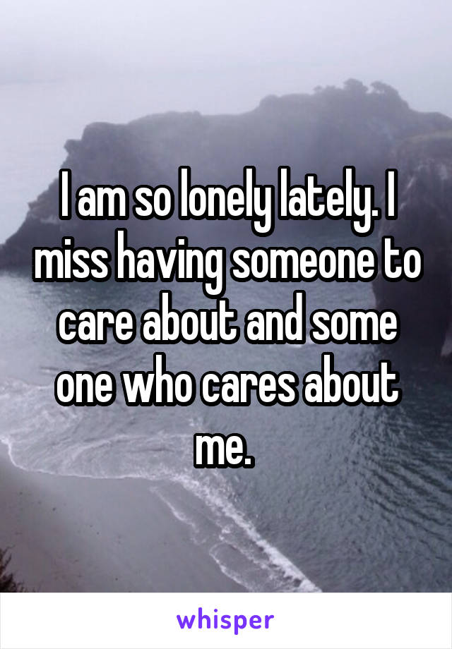 I am so lonely lately. I miss having someone to care about and some one who cares about me.