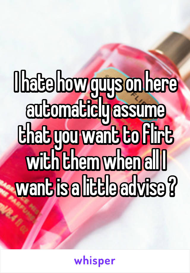 I hate how guys on here automaticly assume that you want to flirt with them when all I want is a little advise 😒