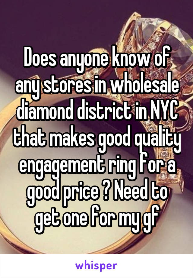 Does anyone know of any stores in wholesale diamond district in NYC that makes good quality engagement ring for a good price ? Need to get one for my gf