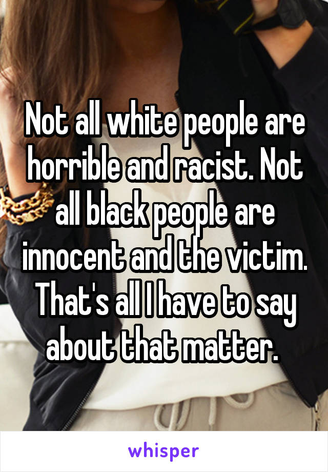 Not all white people are horrible and racist. Not all black people are innocent and the victim. That's all I have to say about that matter.
