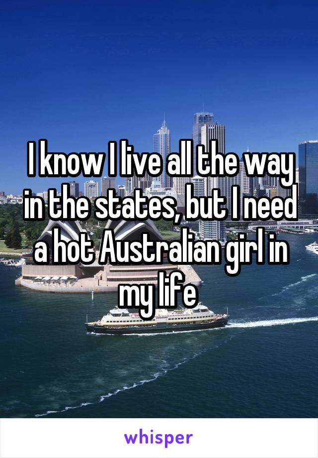 I know I live all the way in the states, but I need a hot Australian girl in my life