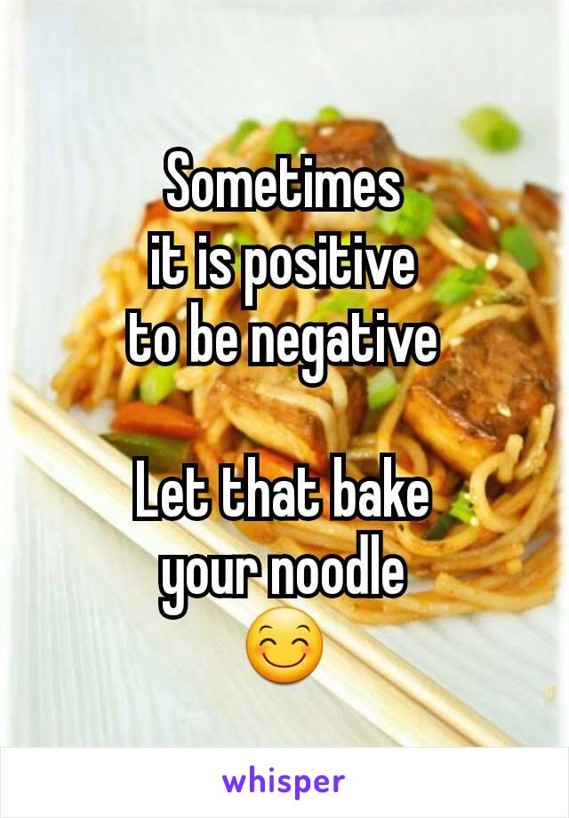 Sometimes it is positive to be negative  Let that bake your noodle 😊