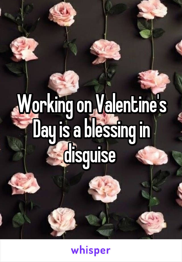 Working on Valentine's Day is a blessing in disguise