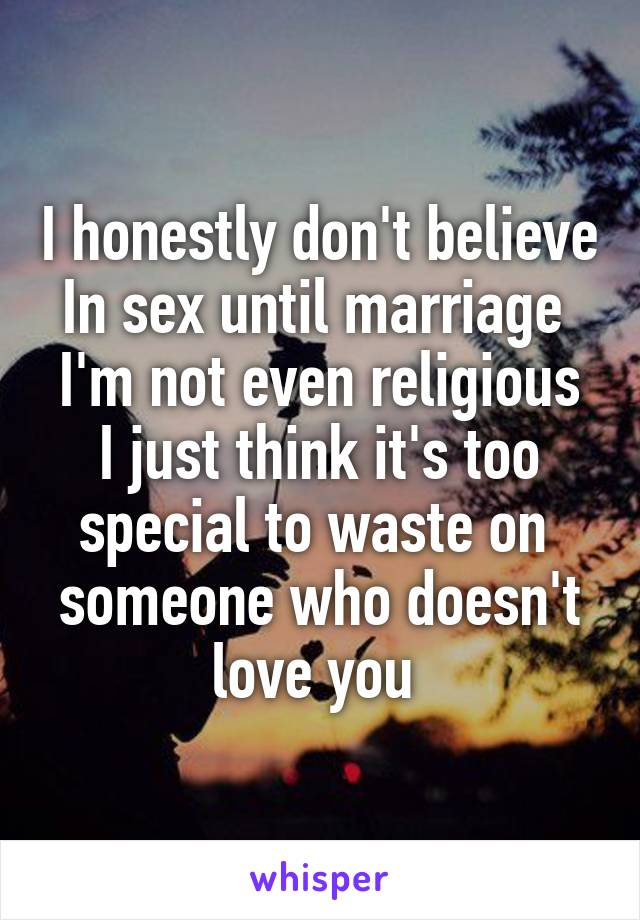 I honestly don't believe In sex until marriage  I'm not even religious I just think it's too special to waste on  someone who doesn't love you