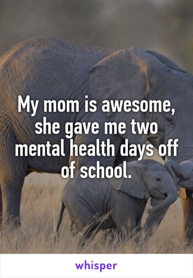 My mom is awesome, she gave me two mental health days off of school.