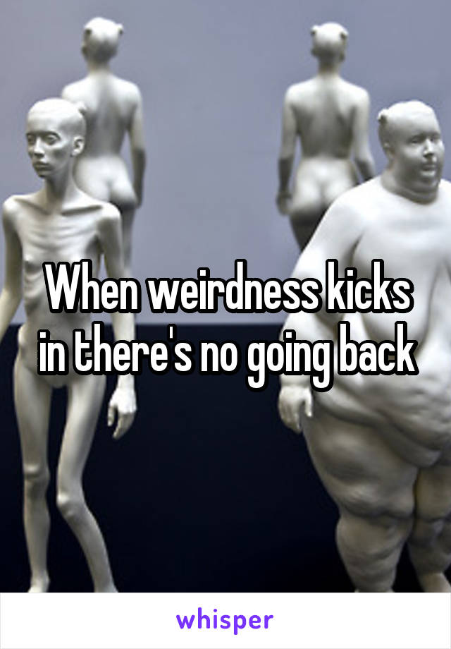 When weirdness kicks in there's no going back
