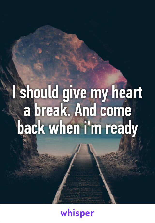 I should give my heart a break. And come back when i'm ready