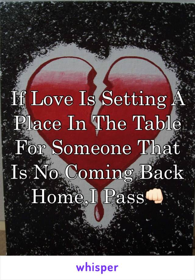 If Love Is Setting A Place In The Table For Someone That Is No Coming Back Home,I Pass👊🏻