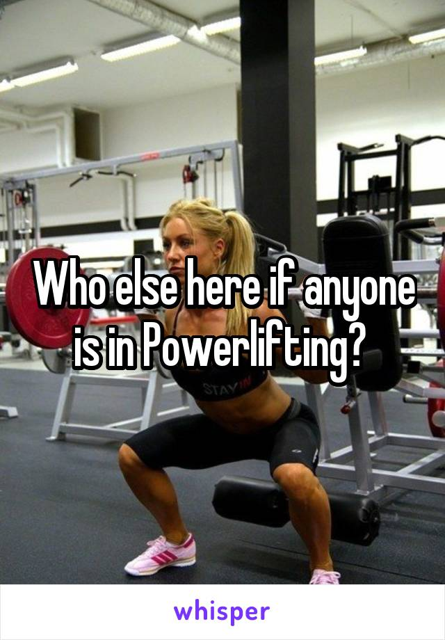 Who else here if anyone is in Powerlifting?