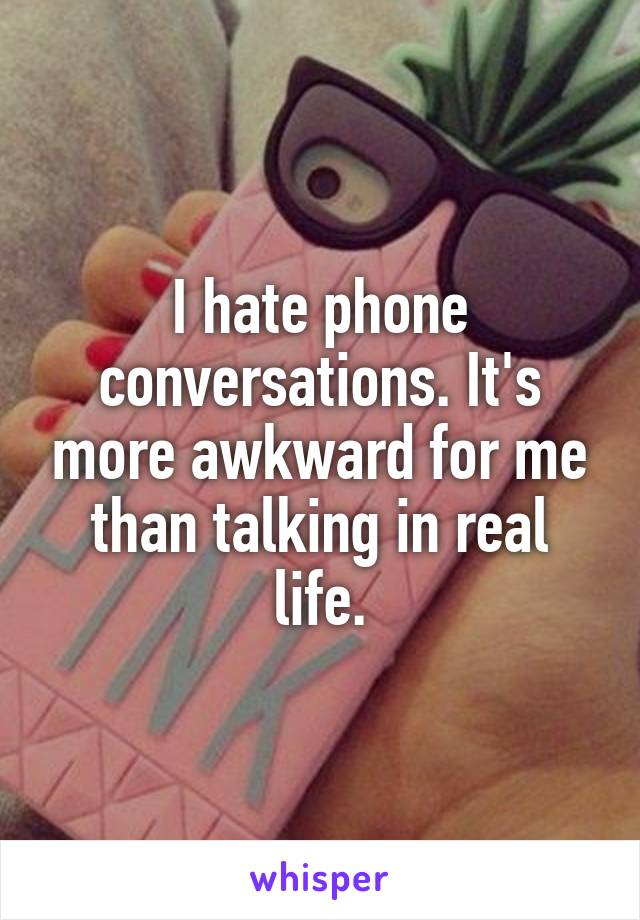 I hate phone conversations. It's more awkward for me than talking in real life.