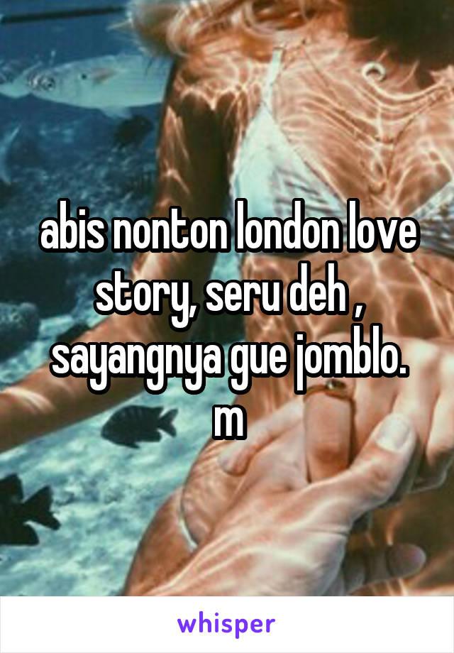 abis nonton london love story, seru deh , sayangnya gue jomblo. m