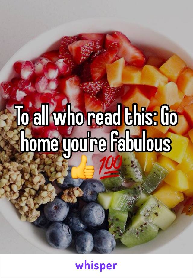 To all who read this: Go home you're fabulous 👍💯