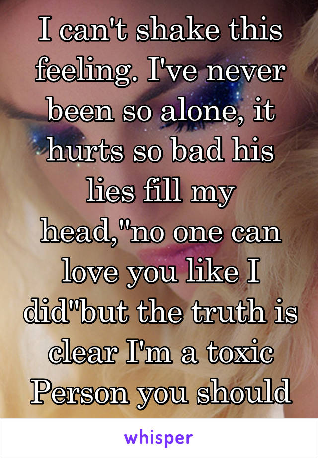 """I can't shake this feeling. I've never been so alone, it hurts so bad his lies fill my head,""""no one can love you like I did""""but the truth is clear I'm a toxic Person you should fear"""