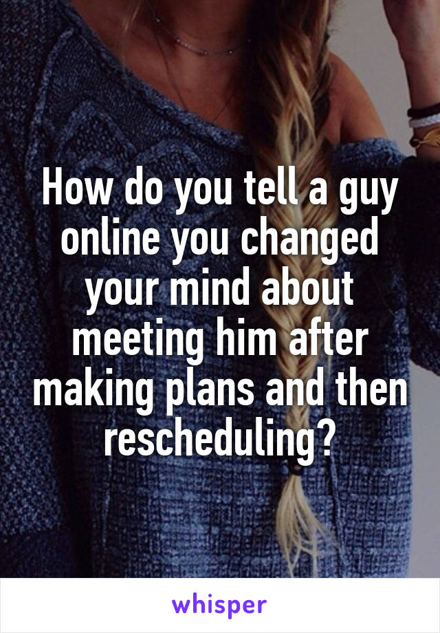 How do you tell a guy online you changed your mind about meeting him after making plans and then rescheduling?