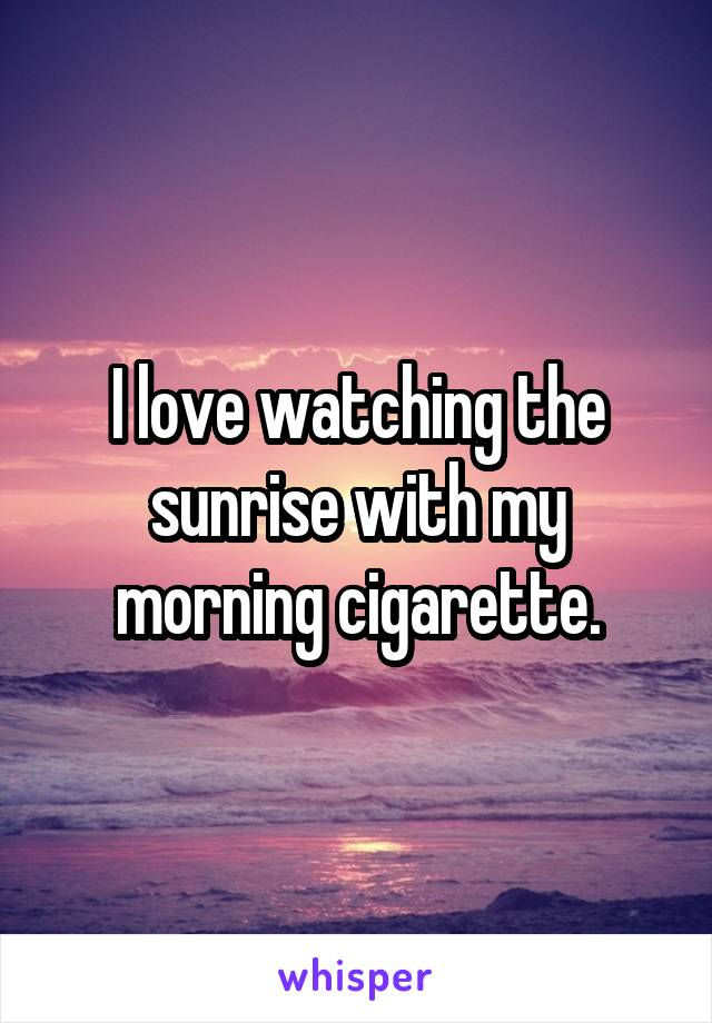 I love watching the sunrise with my morning cigarette.