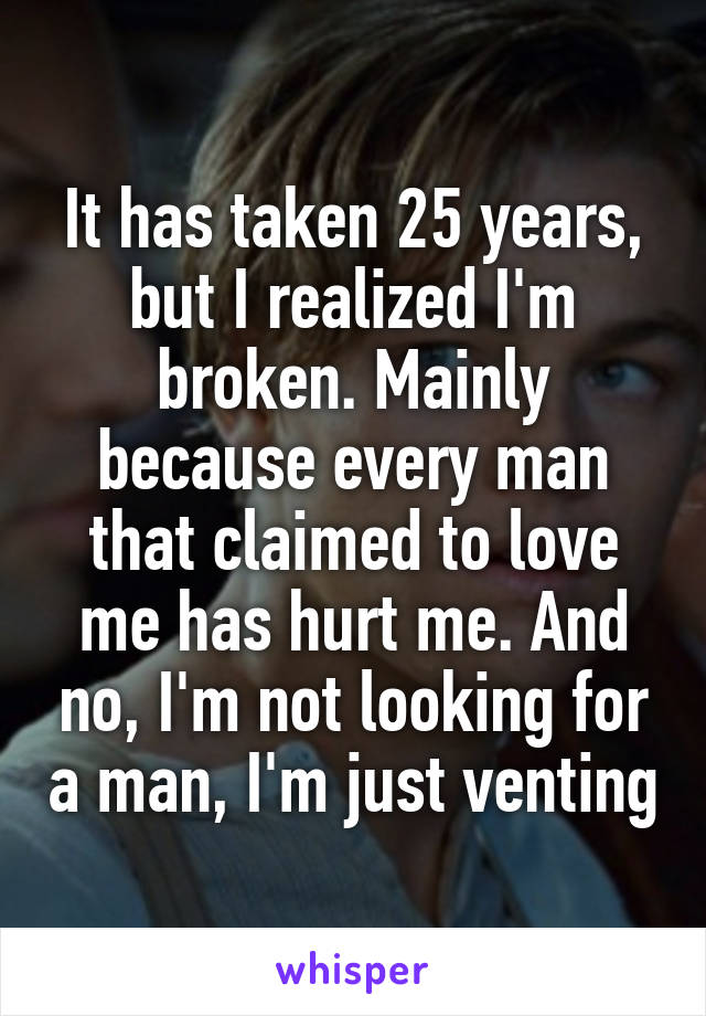 It has taken 25 years, but I realized I'm broken. Mainly because every man that claimed to love me has hurt me. And no, I'm not looking for a man, I'm just venting