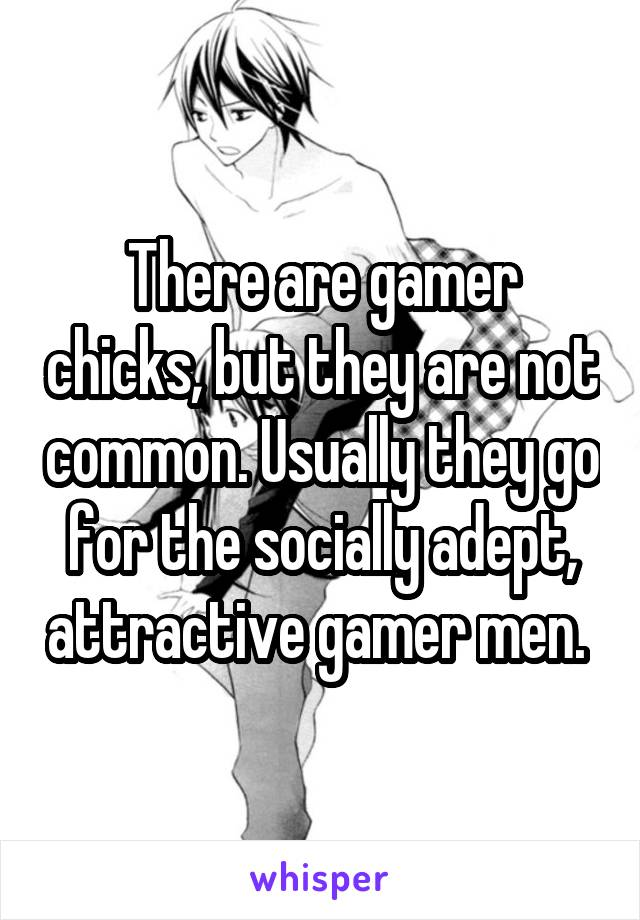 There are gamer chicks, but they are not common. Usually they go for the socially adept, attractive gamer men.